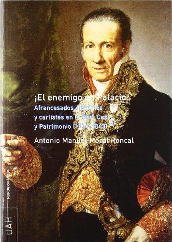 ¡El enemigo en palacio!: Afrancesados, liberales y carlistas en la Real Casa y Patrimonio (1814-1843) por Antonio Manuel Moral Roncal