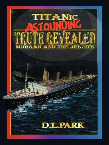 Titanic - Truth Revealed - Morgan and the Jesuits by D L Park (2012-09-21)