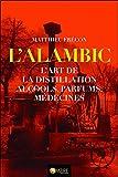 L'alambic : L'art de la distillation, alcools, parfums, médecines