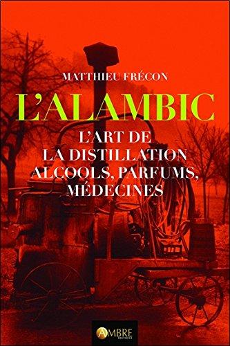 L'alambic - L'art de la distillation - Alcools, Parfums, Mdecines
