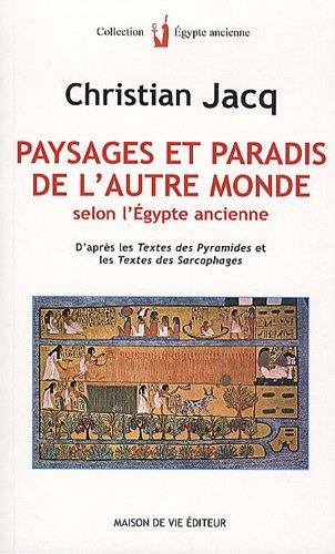 Paysages et paradis de l'autre monde selon l'Egypte ancienne : D'après les Textes des pyramides et les Textes des sarcophages par Christian Jacq