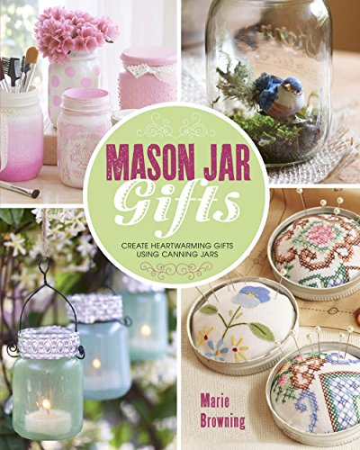 Mason Jar Gifts: Create Heartwarming Gifts Using Canning Jars (Mason Gläser Dekorationen)