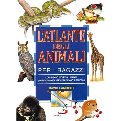 L'atlante Degli Animali Per I Ragazzi. Come Si Sono Evoluti Gli Animali, Dove Vivono Oggi, Perché Tanti Sono In Pericolo