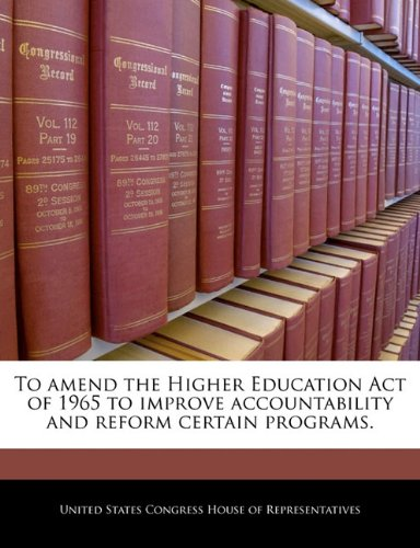 To amend the Higher Education Act of 1965 to improve accountability and reform certain programs.