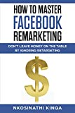 How To Master Facebook Remarketing: Don't leave money on the table by ignoring retargeting (English Edition)
