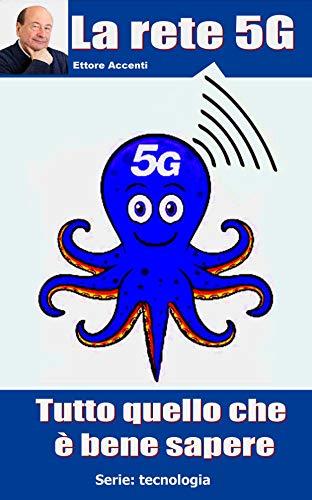 La rete 5G: Tutto quello che è bene sapere (Come funziona: panoramica tecnologie Vol. 10) (Italian Edition)