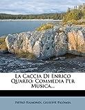 La Caccia Di Enrico Quarto: Commedia Per Musica.