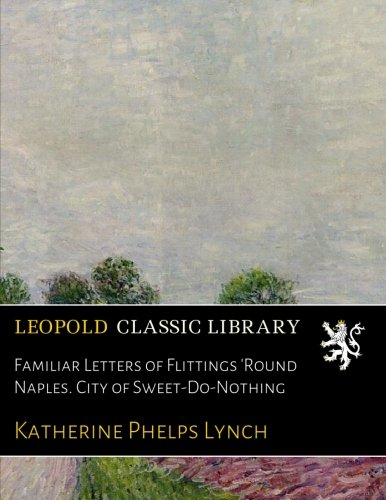 Familiar Letters of Flittings 'Round Naples. City of Sweet-Do-Nothing por Katherine Phelps Lynch
