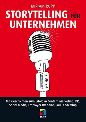 Storytelling für Unternehmen - Mit Geschichten zum Erfolg in Content Marketing, PR, Social Media, Employer Branding und Leadership