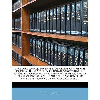 Opuscula Quinque: Nempe I. de Ascensione Mentis in Deum, II. de Aeterna Felicitate Sanctorum, III. de Genitu Columbae, IV. de Septem Ver