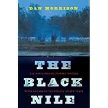The Black Nile: One Man's Amazing Journey Through Peace and War on the World's Longest River by Dan Morrison (2010-08-12)