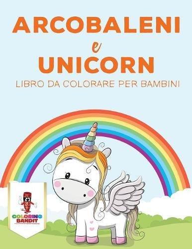 Arcobaleni E Unicorni: Libro Da Colorare Per Bambini