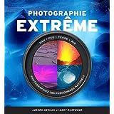 Photographie extrême: Eau - Feu - Terre - Air : Photographiez les phénomènes naturels