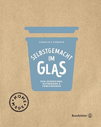 Selbstgemacht im Glas: Zum Einkochen, Mitnehmen & Verschenken