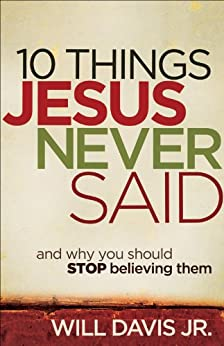 10 Things Jesus Never Said: And Why You Should Stop Believing Them by [Davis Jr., Will]