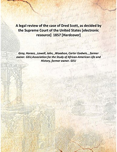 A legal review of the case of Dred Scott, as decided by the Supreme Court of the United States [electronic resource] 1857 [Hardcover]