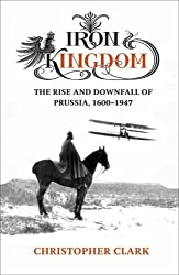 Iron Kingdom: The Rise and Downfall of Prussia, 1600-1947 by Christopher Clark (2006-08-03)