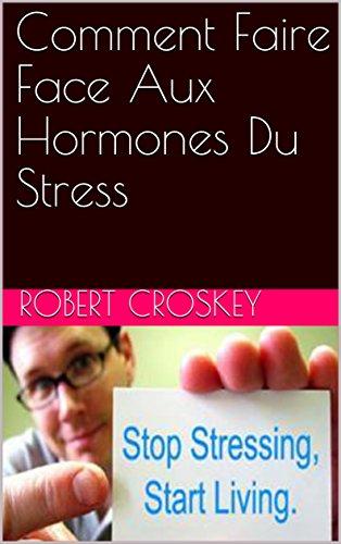 Comment Faire Face Aux Hormones Du Stress