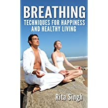 Breathing: Breathing Techniques: For Happiness and Healthy Living (For Anxiety, Stress, Energy, Focus, Depression) (English Edition)