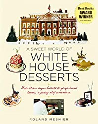 A Sweet World of White House Desserts: From Blown Sugar Baskets to Gingerbread Houses, a Pastry Chef Remembers