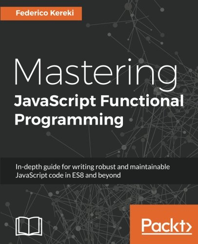 Mastering JavaScript Functional Programming: In-depth guide for writing robust and maintainable JavaScript code in ES8 and beyond