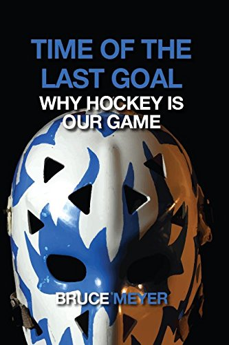 Time of the Last Goal: Why Hockey Is Our Game por Bruce Meyer