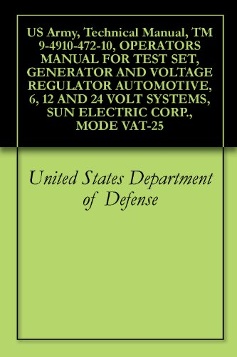 US Army, Technical Manual, TM 9-4910-472-10, OPERATORS MANUAL FOR TEST SET, GENERATOR AND VOLTAGE REGULATOR AUTOMOTIVE, 6, 12 AND 24 VOLT SYSTEMS, SUN ELECTRIC CORP., MODE VAT-25 (English Edition) (Generator Manual Shop)