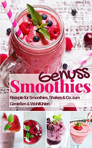 Genuss Smoothies: Das Rezeptbuch: Rezepte für köstliche Smoothie, Shakes & Co. zum Genießen & Abnehmen (Gesund & Fit mit Smoothies 7)