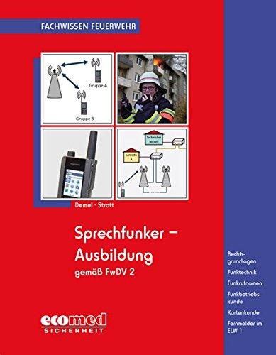 Sprechfunker-Ausbildung gemäß FwDV 2: Rechtsgrundlagen - Funktechnik - Funkrufnamen - Funkbetriebskunde - Kartenkunde - Fernmelder im ELW 1 (Fachwissen Feuerwehr)