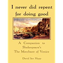 I never did repent for doing good: A Companion to Shakespeare's The Merchant of Venice (English Edition)