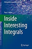 Inside Interesting Integrals: A Collection of Sneaky Tricks, Sly Substitutions, and Numerous Other Stupendously Clever, Awesomely Wicked, and ... Engineering, and Mathematics (Plus 60 Chall