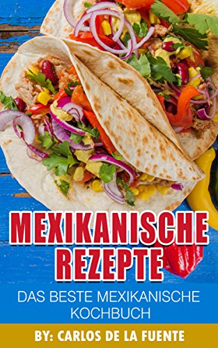 Mexikanische Rezepte : Das Beste Mexikanische Kochbuch: Über 80 der besten mexikanischen Rezepte (Taco Rezepte, Rezepte mexikanisch, mexikanische essen rezepte)