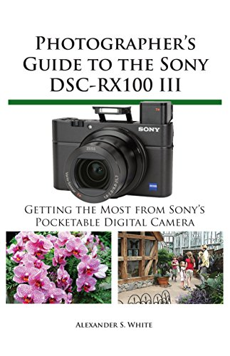Photographer's Guide to the Sony DSC-RX100 III: Getting the Most from Sony's Pocketable Digital Camera (English Edition) Sony Digital Still Camera