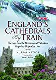 England's Cathedrals by Train: Discover How the Normans and the Victorians Helped to Shape Our Lives