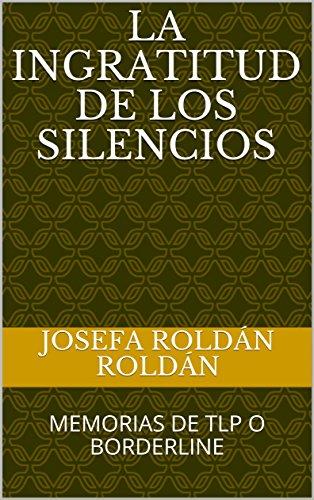 Descargar Libro LA INGRATITUD DE LOS SILENCIOS: MEMORIAS DE TLP O BORDERLINE de JOSEFA ROLDÁN ROLDÁN