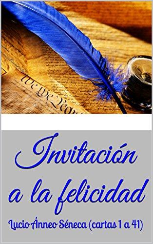 Invitación a la felicidad: Lucio Ánneo Séneca (cartas 1 a 41 ...