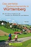 Radführer Baden-Württemberg: Das perfekte Radwochenende in Baden Württemberg - die schönsten Radwege und Radtouren für die ganze Familie, von der Schwäbischen Alb bis zum Bodensee