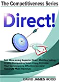 Direct!: Sell More using Superior Direct Mail Marketing, Create Compelling Sales Copy, Increase Your Campaigning Effectiveness and Competitive Offer, and (The Competitiveness Series Book 1)