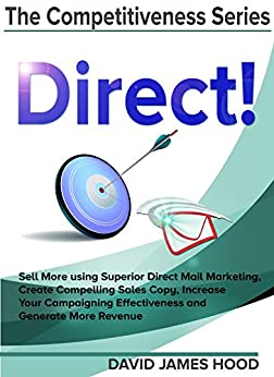 Direct!: Sell More using Superior Direct Mail Marketing, Create Compelling Sales Copy, Increase Your Campaigning Effectiveness and Competitive Offer, and ... (The Competitiveness Series Book 1) by [Hood, David James]