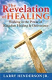 Larry Henderson The Revelation of Healing: Walking in the Power of Kingdom Healing & Deliverance