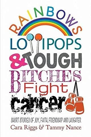 Rainbows, Lollipops, & Tough Bitches Fight Cancer: Short Stories of Joy, Faith, Friendship and Laughter by Cara Riggs (2016-06-13)