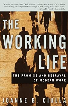 The Working Life: The Promise and Betrayal of Modern Work by [Ciulla, Joanne B.]