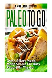 Paleo to Go: Quick & Easy Meals Made Simple For Busy People On The Go! by Angelina Dylon (2015-01-14)