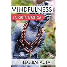 Mindfulness: la guía básica : Adquiere las habilidades fundamentales para cambiar tus hábitos y alcanzar la felicidad