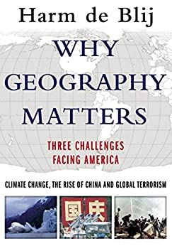 Why Geography Matters: Three Challenges Facing America: Climate Change, the Rise of China, and Global Terrorism by [de Blij, Harm]