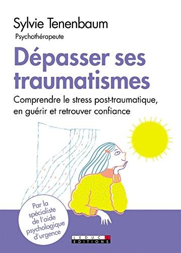 Dpasser ses traumatismes: Comprendre le stress post-traumatique, en gurir et retrouver confiance