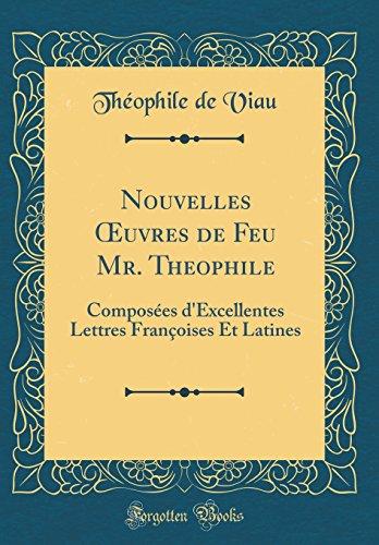 Nouvelles Oeuvres de Feu Mr. Theophile: Composées d'Excellentes Lettres Françoises Et Latines (Classic Reprint) par Theophile De Viau