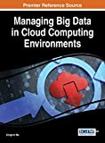 Managing Big Data in Cloud Computing Environments (Advances in Systems Analysis, Software Engineering, and High Performance Computing)