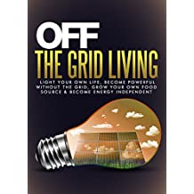 Off The Grid Living: Light Your Own Life, Become Powerful Without The Grid, Grow Your Own Food Source & Become Energy Independent(Off Grid Living - Prepping - Survival Skills) (English Edition)