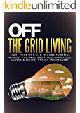Off The Grid Living: Light Your Own Life, Become Powerful Without The Grid, Grow Your Own Food Source & Become Energy Independent(Off Grid Living - Prepping - Survival Skills)